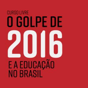 """Curso Livre """"O golpe de 2016 e a Educação no Brasil"""""""